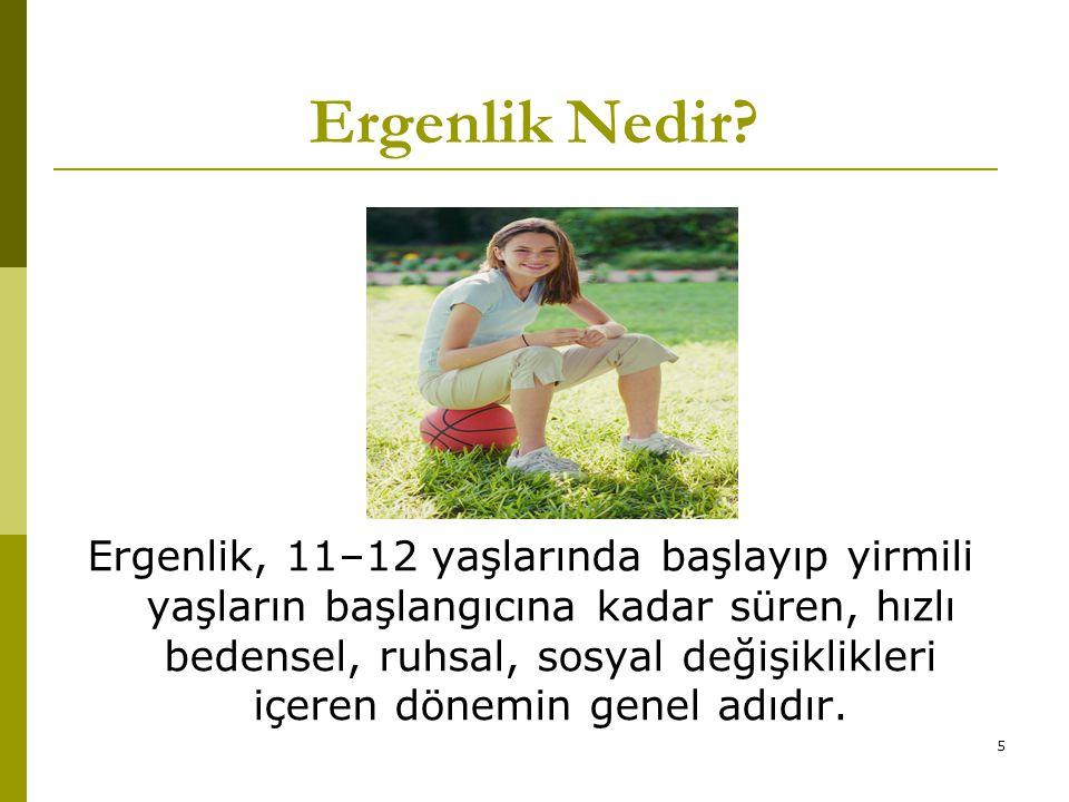 5 Ergenlik, 11–12 yaşlarında başlayıp yirmili yaşların başlangıcına kadar süren, hızlı bedensel, ruhsal, sosyal değişiklikleri içeren dönemin genel ad
