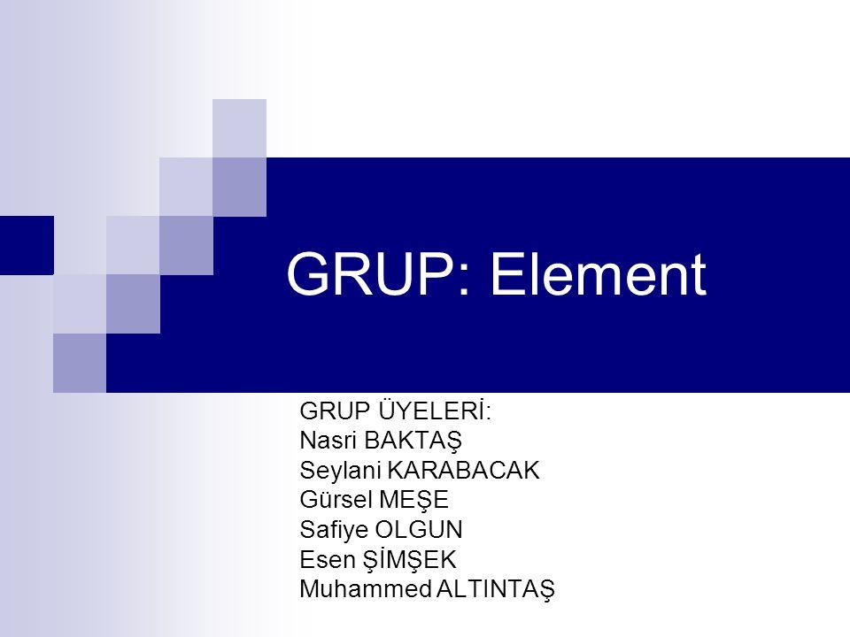 GRUP: Element GRUP ÜYELERİ: Nasri BAKTAŞ Seylani KARABACAK Gürsel MEŞE Safiye OLGUN Esen ŞİMŞEK Muhammed ALTINTAŞ