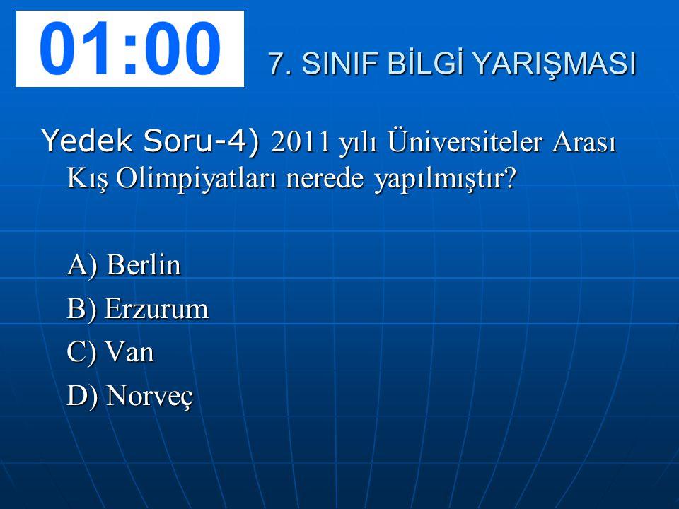 7. SINIF BİLGİ YARIŞMASI 7. SINIF BİLGİ YARIŞMASI Yedek Soru-4) 2011 yılı Üniversiteler Arası Kış Olimpiyatları nerede yapılmıştır? A) Berlin B) Erzur