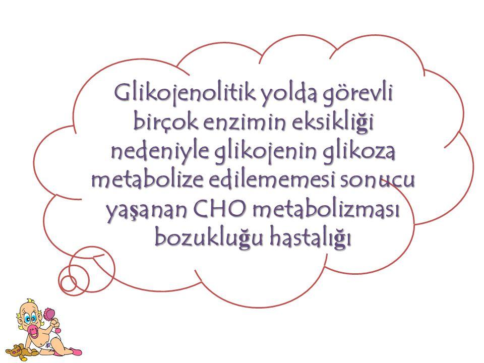 Glikojenolitik yolda görevli birçok enzimin eksikli ğ i nedeniyle glikojenin glikoza metabolize edilememesi sonucu ya ş anan CHO metabolizması bozuklu