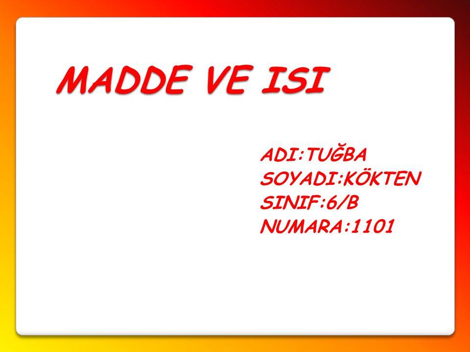 MADDE VE ISI ADI:TUĞBA SOYADI:KÖKTEN SINIF:6/B NUMARA:1101