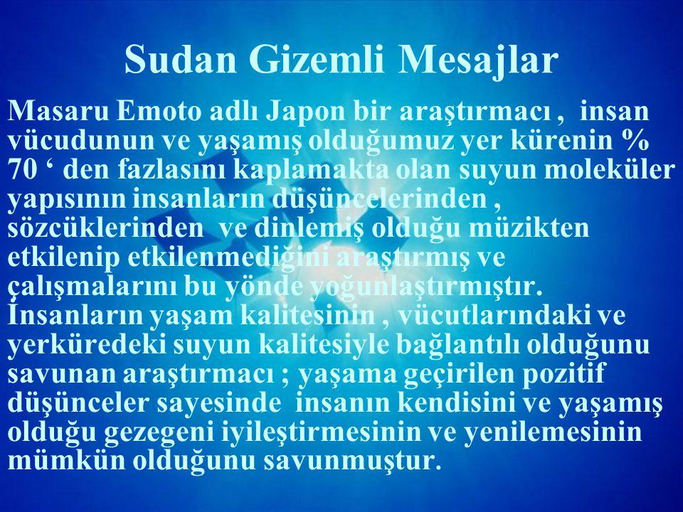 Sudan Gizemli Mesajlar Masaru Emoto adlı Japon bir araştırmacı, insan vücudunun ve yaşamış olduğumuz yer kürenin % 70 ' den fazlasını kaplamakta olan