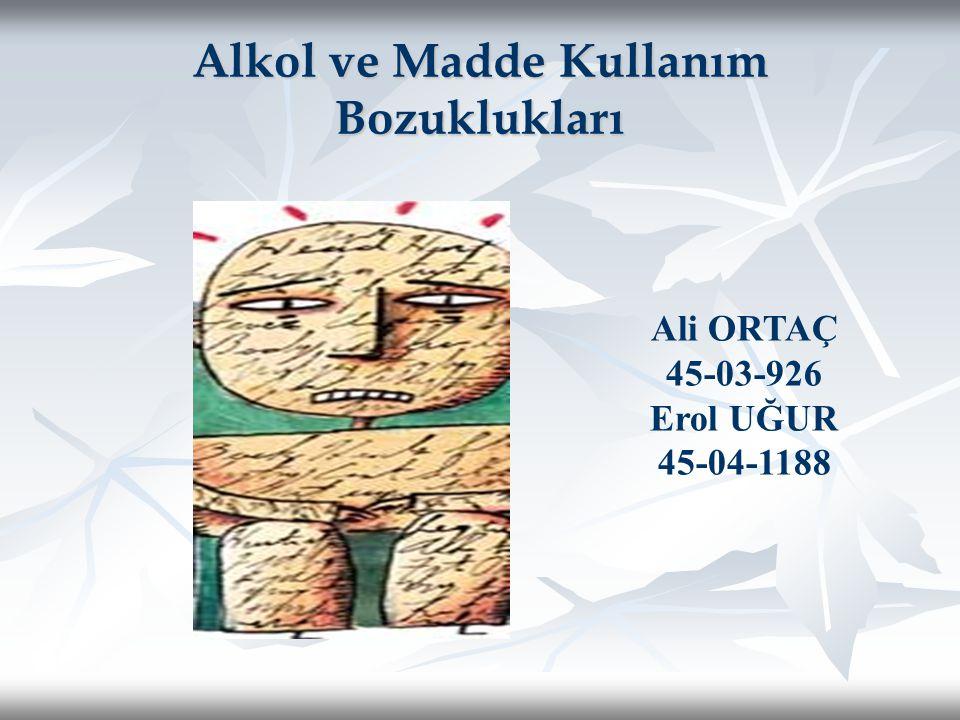 Alkol ve Madde Kullanım Bozuklukları Ali ORTAÇ 45-03-926 Erol UĞUR 45-04-1188