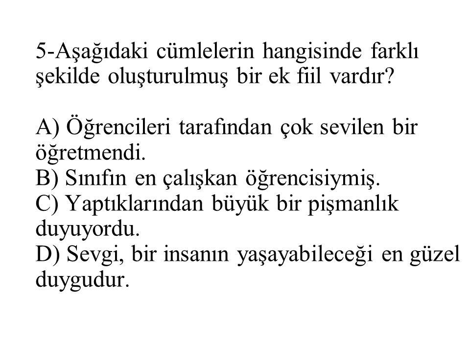 5-Aşağıdaki cümlelerin hangisinde farklı şekilde oluşturulmuş bir ek fiil vardır? A) Öğrencileri tarafından çok sevilen bir öğretmendi. B) Sınıfın en