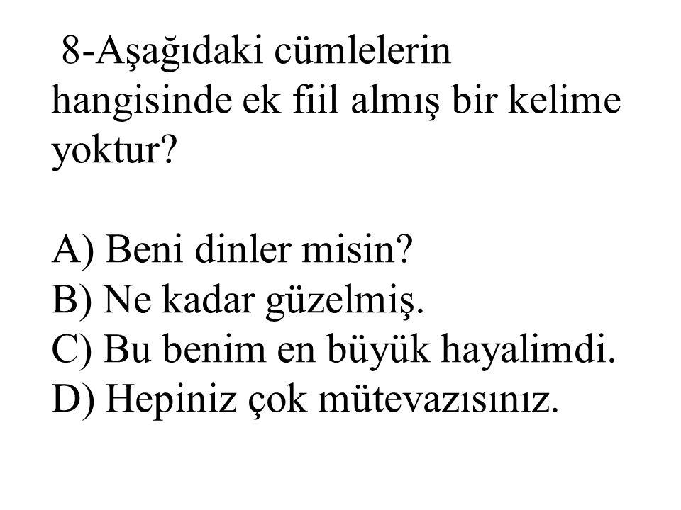 8-Aşağıdaki cümlelerin hangisinde ek fiil almış bir kelime yoktur? A) Beni dinler misin? B) Ne kadar güzelmiş. C) Bu benim en büyük hayalimdi. D) Hepi
