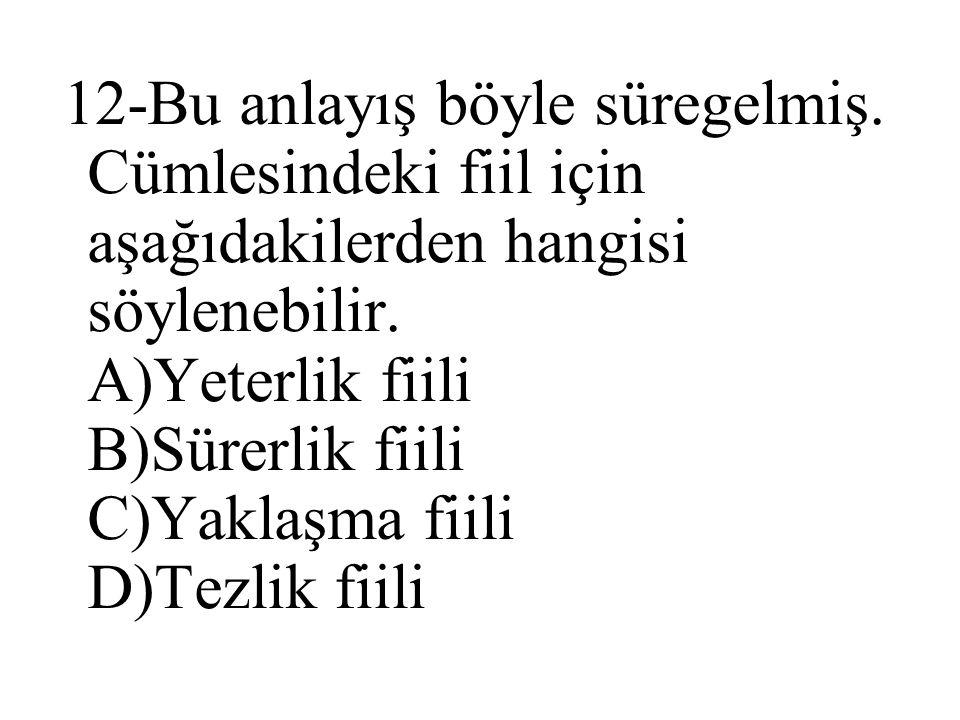 12-Bu anlayış böyle süregelmiş. Cümlesindeki fiil için aşağıdakilerden hangisi söylenebilir. A)Yeterlik fiili B)Sürerlik fiili C)Yaklaşma fiili D)Tezl