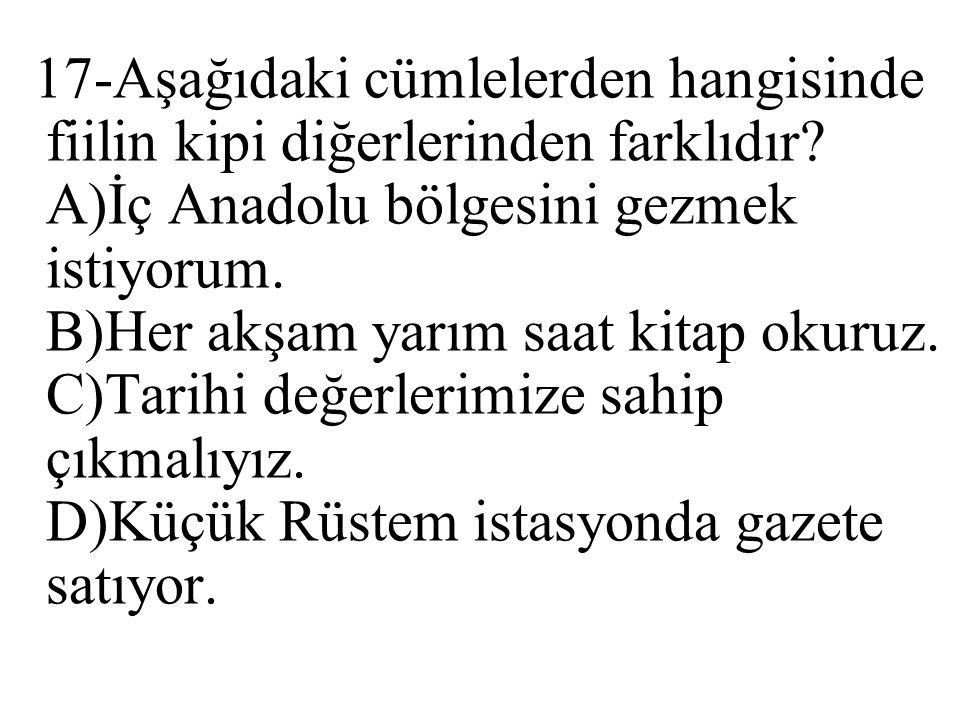 17-Aşağıdaki cümlelerden hangisinde fiilin kipi diğerlerinden farklıdır? A)İç Anadolu bölgesini gezmek istiyorum. B)Her akşam yarım saat kitap okuruz.