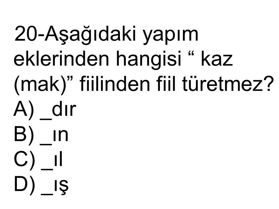 """20-Aşağıdaki yapım eklerinden hangisi """" kaz (mak)"""" fiilinden fiil türetmez? A) _dır B) _ın C) _ıl D) _ış"""