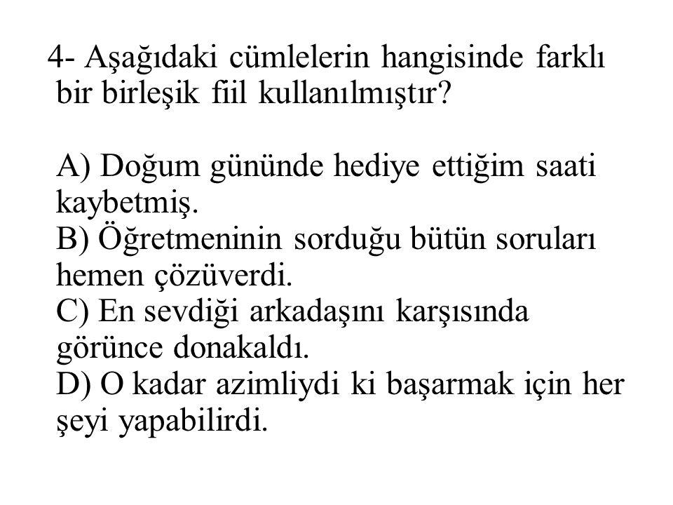 4- Aşağıdaki cümlelerin hangisinde farklı bir birleşik fiil kullanılmıştır? A) Doğum gününde hediye ettiğim saati kaybetmiş. B) Öğretmeninin sorduğu b