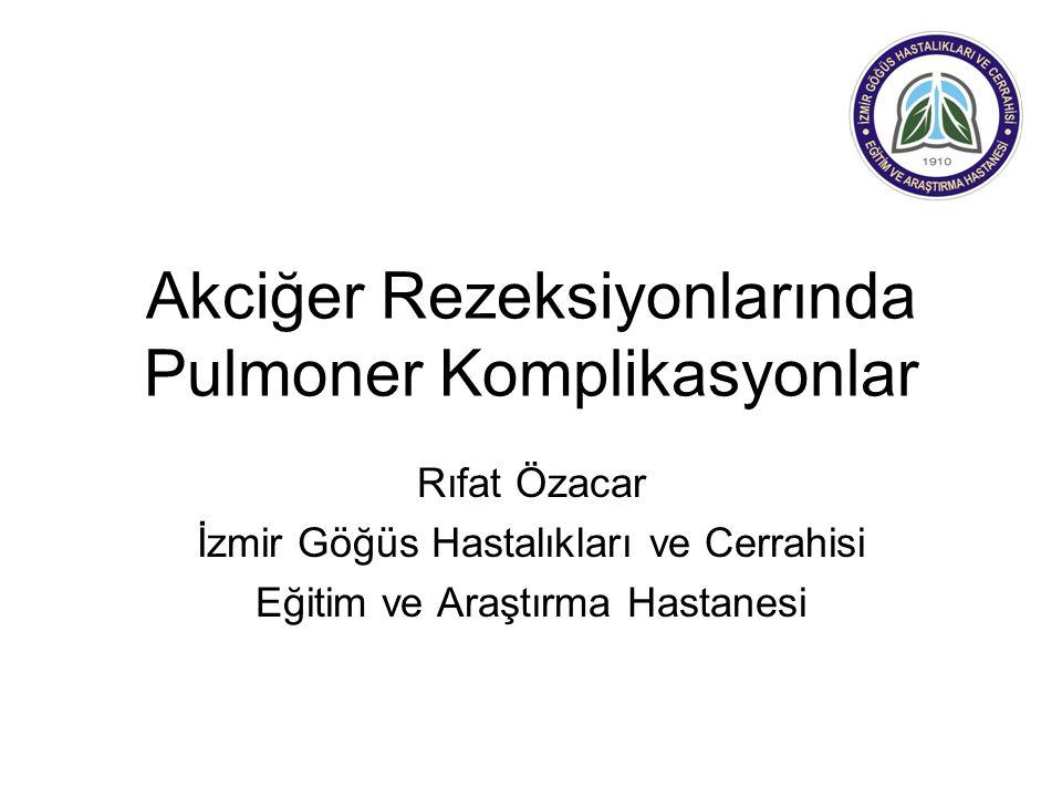 Akciğer Rezeksiyonlarında Pulmoner Komplikasyonlar Rıfat Özacar İzmir Göğüs Hastalıkları ve Cerrahisi Eğitim ve Araştırma Hastanesi