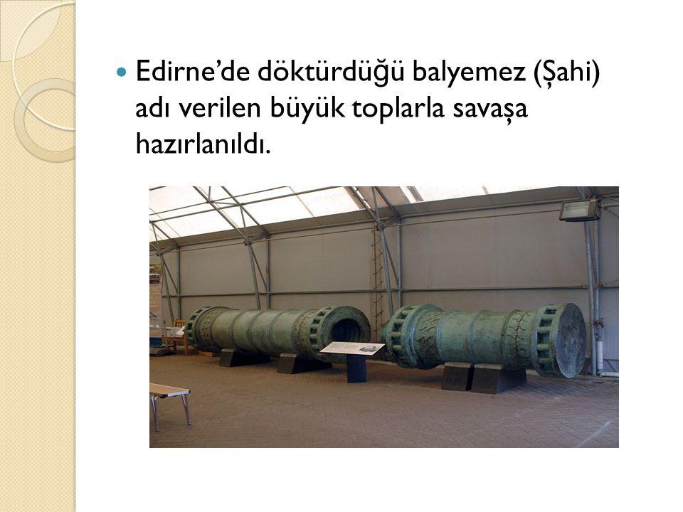 Edirne'de döktürdü ğ ü balyemez (Şahi) adı verilen büyük toplarla savaşa hazırlanıldı.