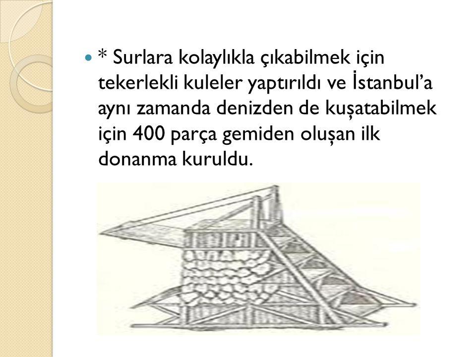 * Surlara kolaylıkla çıkabilmek için tekerlekli kuleler yaptırıldı ve İ stanbul'a aynı zamanda denizden de kuşatabilmek için 400 parça gemiden oluşan
