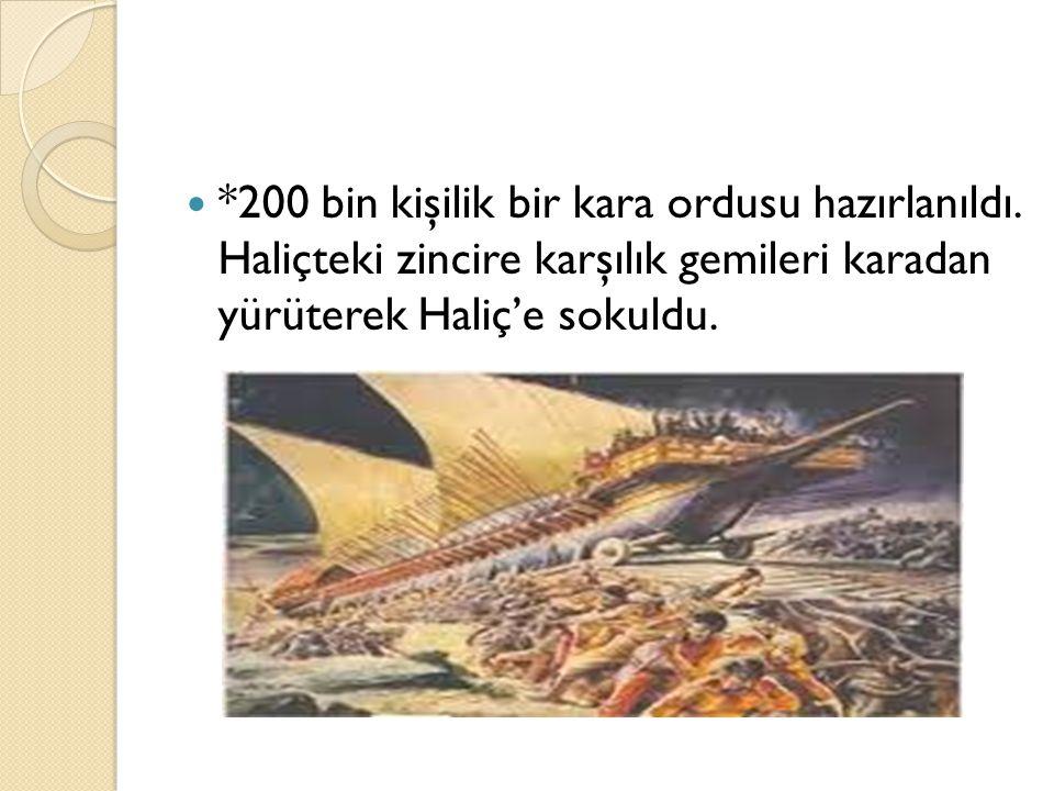 *200 bin kişilik bir kara ordusu hazırlanıldı. Haliçteki zincire karşılık gemileri karadan yürüterek Haliç'e sokuldu.