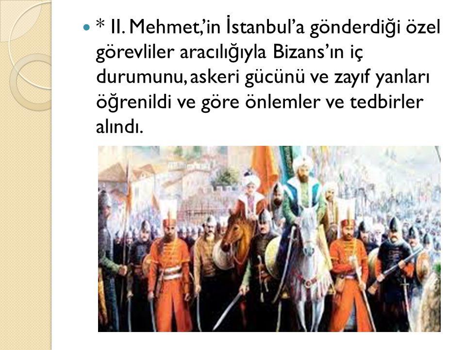 * II. Mehmet,'in İ stanbul'a gönderdi ğ i özel görevliler aracılı ğ ıyla Bizans'ın iç durumunu, askeri gücünü ve zayıf yanları ö ğ renildi ve göre önl
