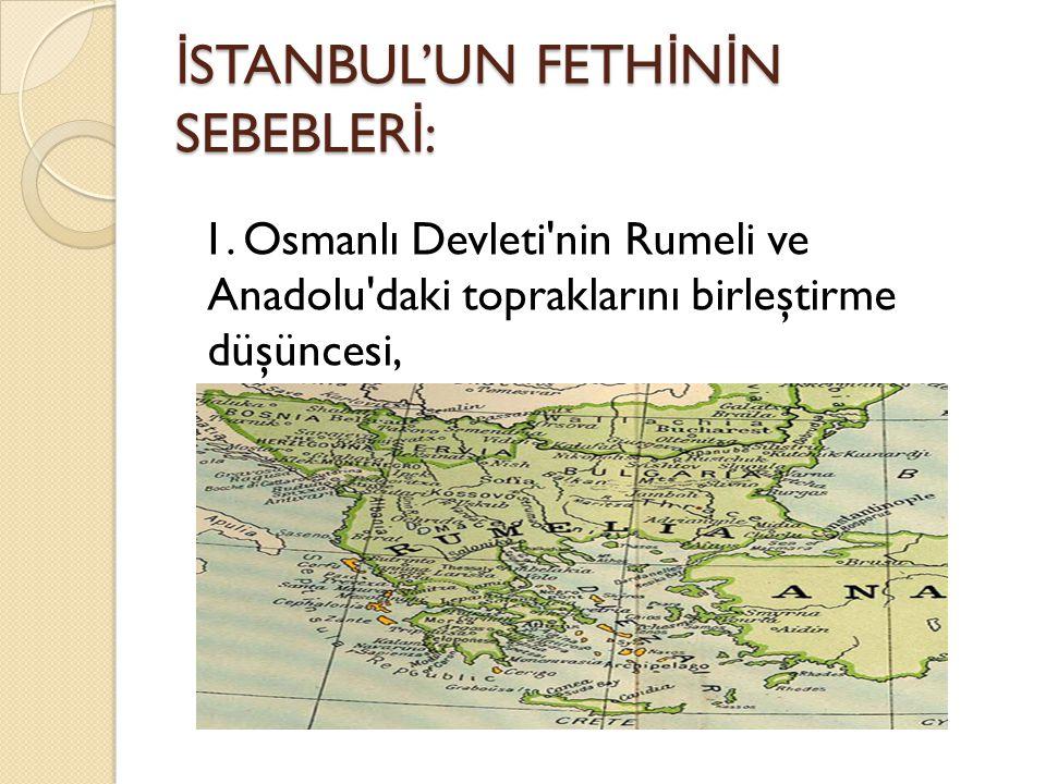 İ STANBUL'UN FETH İ N İ N SEBEBLER İ : 1. Osmanlı Devleti'nin Rumeli ve Anadolu'daki topraklarını birleştirme düşüncesi,