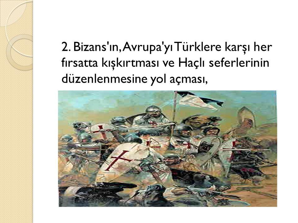 2. Bizans'ın, Avrupa'yı Türklere karşı her fırsatta kışkırtması ve Haçlı seferlerinin düzenlenmesine yol açması,