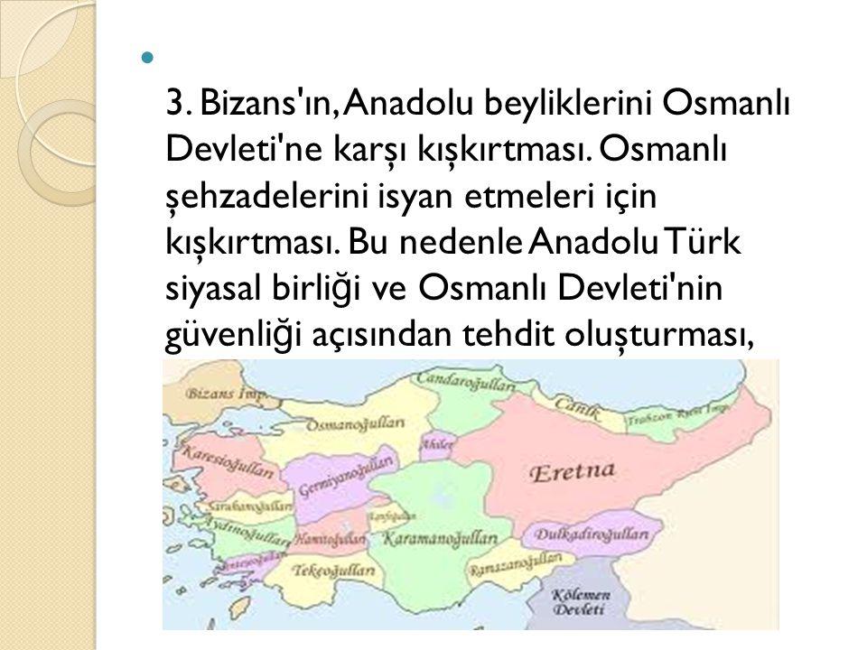 3. Bizans'ın, Anadolu beyliklerini Osmanlı Devleti'ne karşı kışkırtması. Osmanlı şehzadelerini isyan etmeleri için kışkırtması. Bu nedenle Anadolu Tür