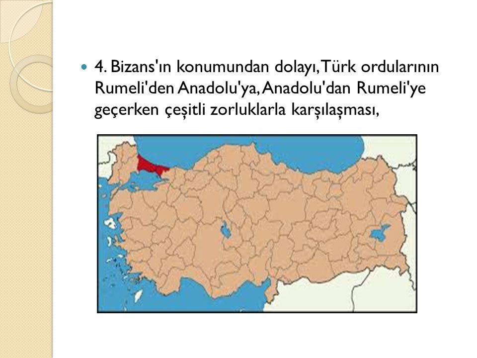4. Bizans'ın konumundan dolayı, Türk ordularının Rumeli'den Anadolu'ya, Anadolu'dan Rumeli'ye geçerken çeşitli zorluklarla karşılaşması,