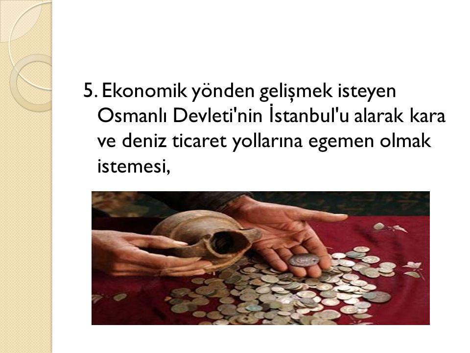 5. Ekonomik yönden gelişmek isteyen Osmanlı Devleti'nin İ stanbul'u alarak kara ve deniz ticaret yollarına egemen olmak istemesi,