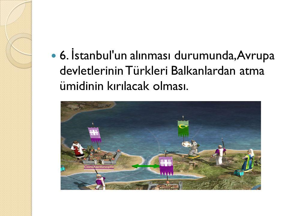 6. İ stanbul'un alınması durumunda, Avrupa devletlerinin Türkleri Balkanlardan atma ümidinin kırılacak olması.