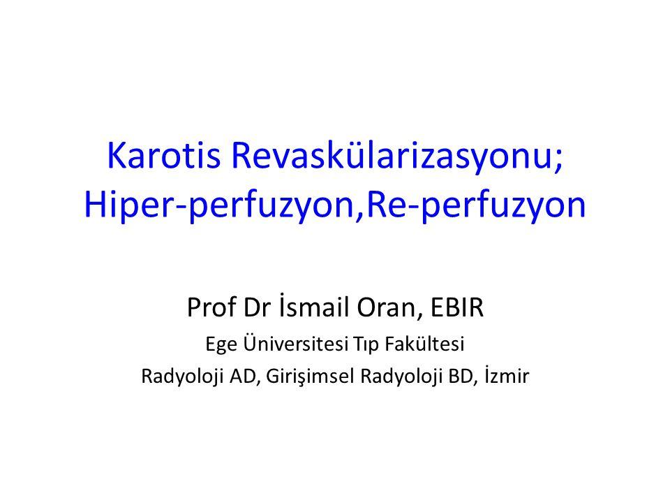 Karotis Revaskülarizasyonu; Hiper-perfuzyon,Re-perfuzyon Prof Dr İsmail Oran, EBIR Ege Üniversitesi Tıp Fakültesi Radyoloji AD, Girişimsel Radyoloji B