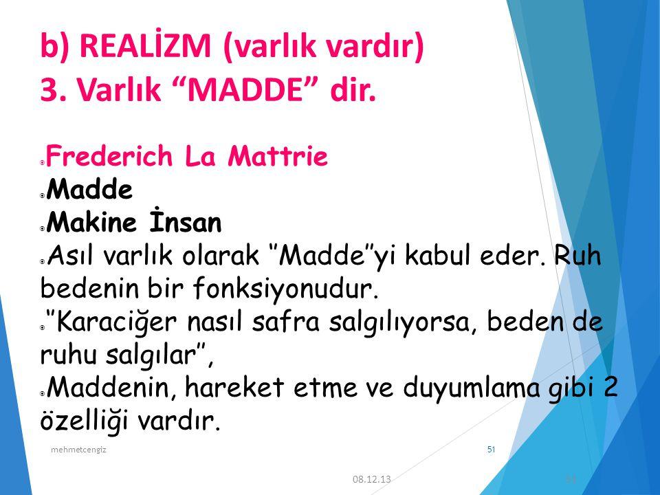 "b) REALİZM (varlık vardır) 3. Varlık ""MADDE"" dir.  Frederich La Mattrie  Madde  Makine İnsan  Asıl varlık olarak ''Madde''yi kabul eder. Ruh beden"