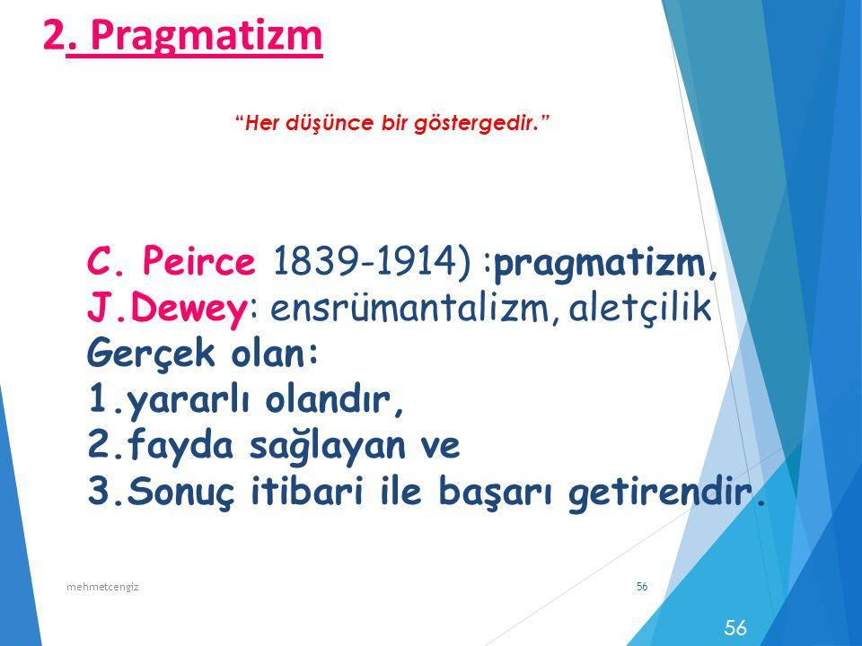 56 C. Peirce 1839-1914) :pragmatizm, J.Dewey: ensrümantalizm, aletçilik Gerçek olan: 1.yararlı olandır, 2.fayda sağlayan ve 3.Sonuç itibari ile başarı