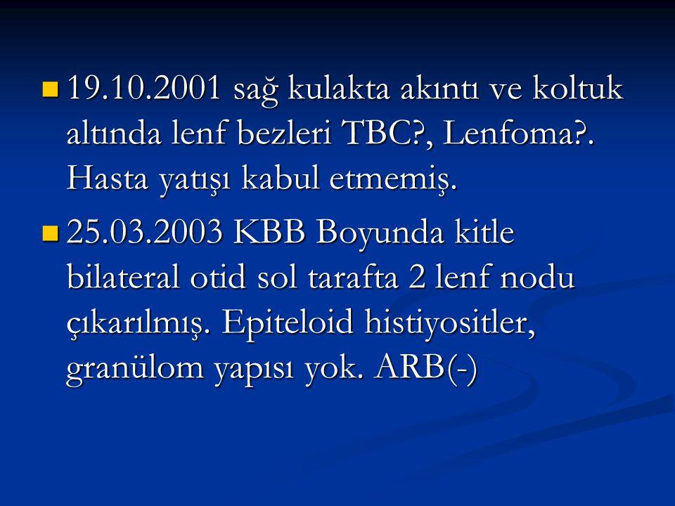 19.10.2001 sağ kulakta akıntı ve koltuk altında lenf bezleri TBC?, Lenfoma?. Hasta yatışı kabul etmemiş. 19.10.2001 sağ kulakta akıntı ve koltuk altın