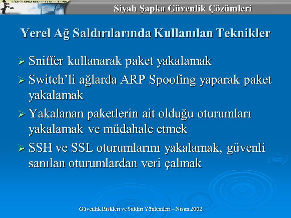 Siyah Şapka Güvenlik Çözümleri Güvenlik Riskleri ve Saldırı Yöntemleri – Nisan 2002 Yerel Ağ Saldırılarında Kullanılan Teknikler  Sniffer kullanarak paket yakalamak  Switch'li ağlarda ARP Spoofing yaparak paket yakalamak  Yakalanan paketlerin ait olduğu oturumları yakalamak ve müdahale etmek  SSH ve SSL oturumlarını yakalamak, güvenli sanılan oturumlardan veri çalmak