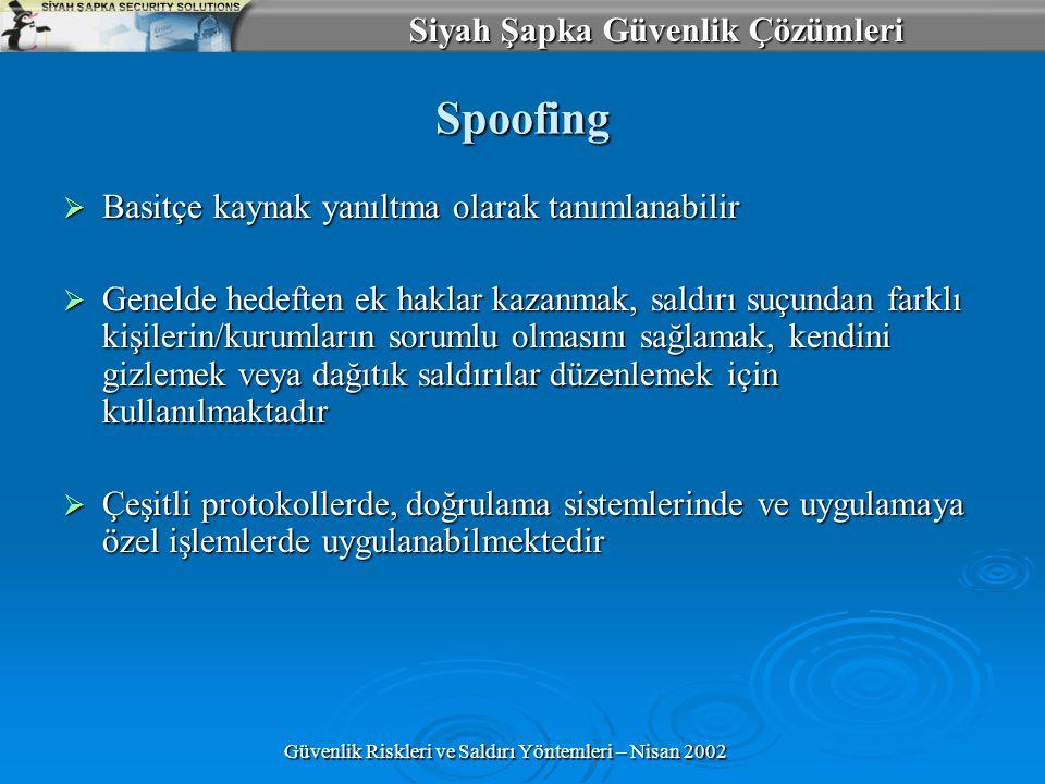 Siyah Şapka Güvenlik Çözümleri Güvenlik Riskleri ve Saldırı Yöntemleri – Nisan 2002 Spoofing  Basitçe kaynak yanıltma olarak tanımlanabilir  Genelde hedeften ek haklar kazanmak, saldırı suçundan farklı kişilerin/kurumların sorumlu olmasını sağlamak, kendini gizlemek veya dağıtık saldırılar düzenlemek için kullanılmaktadır  Çeşitli protokollerde, doğrulama sistemlerinde ve uygulamaya özel işlemlerde uygulanabilmektedir