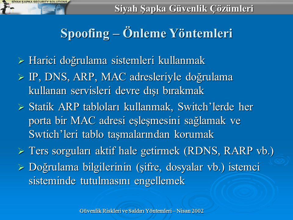 Siyah Şapka Güvenlik Çözümleri Güvenlik Riskleri ve Saldırı Yöntemleri – Nisan 2002 Spoofing – Önleme Yöntemleri  Harici doğrulama sistemleri kullanmak  IP, DNS, ARP, MAC adresleriyle doğrulama kullanan servisleri devre dışı bırakmak  Statik ARP tabloları kullanmak, Switch'lerde her porta bir MAC adresi eşleşmesini sağlamak ve Swtich'leri tablo taşmalarından korumak  Ters sorguları aktif hale getirmek (RDNS, RARP vb.)  Doğrulama bilgilerinin (şifre, dosyalar vb.) istemci sisteminde tutulmasını engellemek