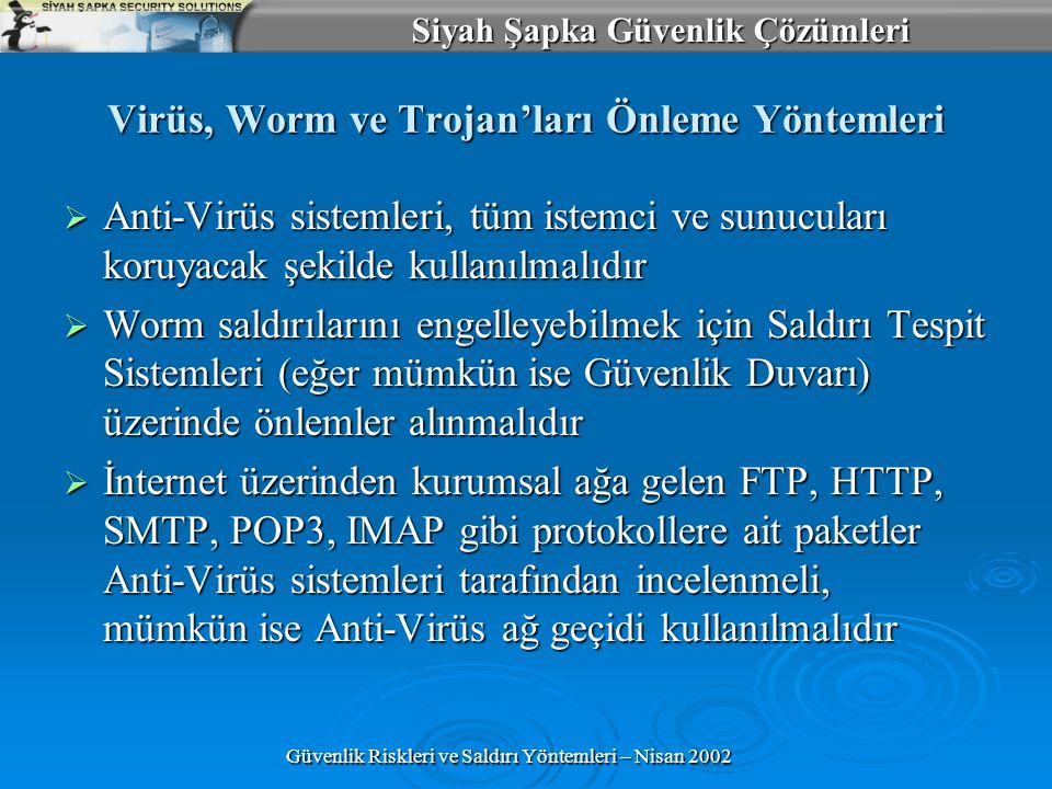 Siyah Şapka Güvenlik Çözümleri Güvenlik Riskleri ve Saldırı Yöntemleri – Nisan 2002 Virüs, Worm ve Trojan'ları Önleme Yöntemleri  Anti-Virüs sistemleri, tüm istemci ve sunucuları koruyacak şekilde kullanılmalıdır  Worm saldırılarını engelleyebilmek için Saldırı Tespit Sistemleri (eğer mümkün ise Güvenlik Duvarı) üzerinde önlemler alınmalıdır  İnternet üzerinden kurumsal ağa gelen FTP, HTTP, SMTP, POP3, IMAP gibi protokollere ait paketler Anti-Virüs sistemleri tarafından incelenmeli, mümkün ise Anti-Virüs ağ geçidi kullanılmalıdır