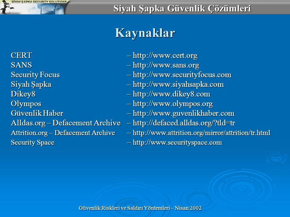Siyah Şapka Güvenlik Çözümleri Güvenlik Riskleri ve Saldırı Yöntemleri – Nisan 2002 Kaynaklar CERT– http://www.cert.org SANS – http://www.sans.org Security Focus – http://www.securityfocus.com Siyah Şapka– http://www.siyahsapka.com Dikey8– http://www.dikey8.com Olympos– http://www.olympos.org Güvenlik Haber– http://www.guvenlikhaber.com Alldas.org – Defacement Archive– http://defaced.alldas.org/?tld=tr Attrition.org – Defacement Archive – http://www.attrition.org/mirror/attrition/tr.html Security Space – http://www.securityspace.com