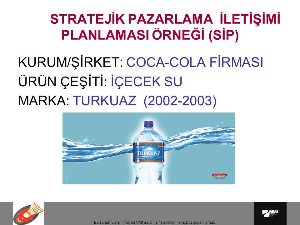 Bu sunumun telif hakları MMI'a aittir.İzinsiz kullanılamaz ve çoğaltılamaz STRATEJİK PAZARLAMA İLETİŞİMİ PLANLAMASI ÖRNEĞİ (SİP) KURUM/ŞİRKET: COCA-COLA FİRMASI ÜRÜN ÇEŞİTİ: İÇECEK SU MARKA: TURKUAZ (2002-2003)
