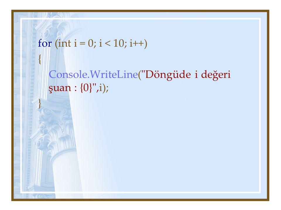 for (int i = 0; i < 10; i++) { Console.WriteLine( Döngüde i değeri şuan : {0} ,i); }