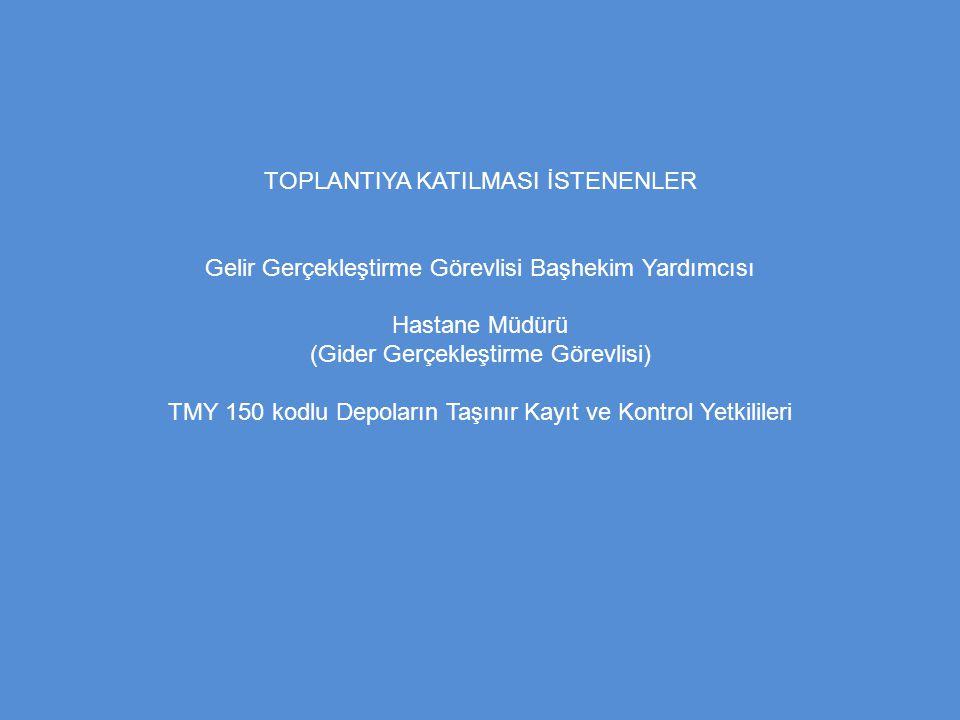 TOPLANTIYA KATILMASI İSTENENLER Gelir Gerçekleştirme Görevlisi Başhekim Yardımcısı Hastane Müdürü (Gider Gerçekleştirme Görevlisi) TMY 150 kodlu Depol