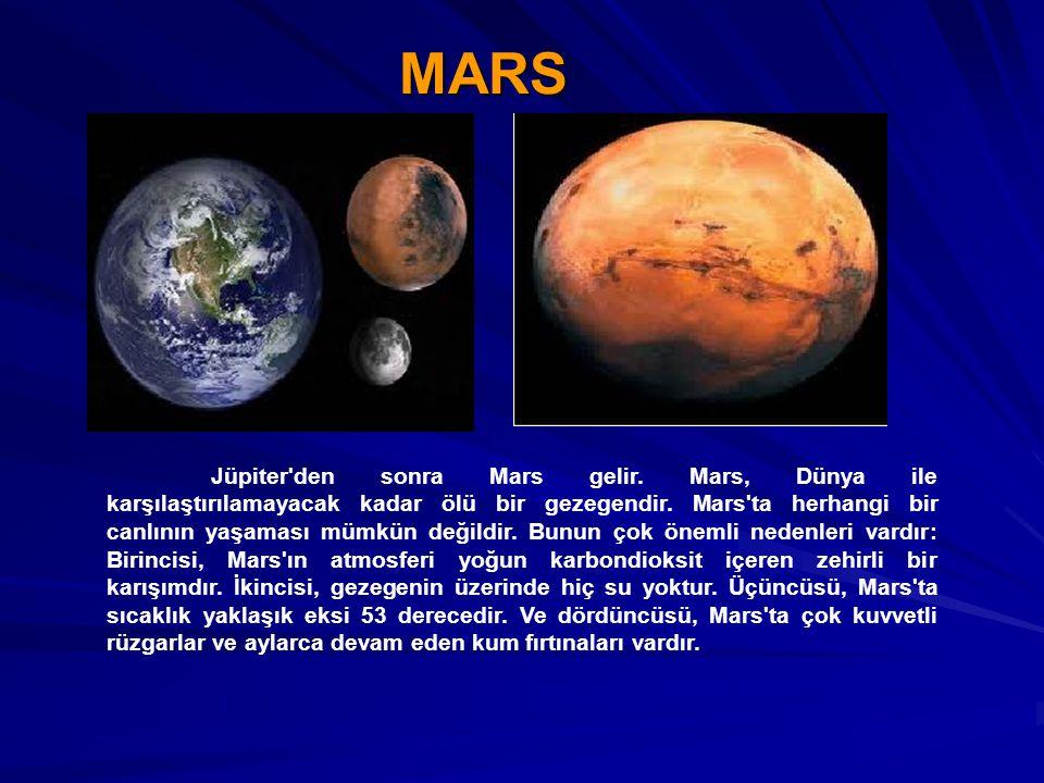 MARS Jüpiter'den sonra Mars gelir. Mars, Dünya ile karşılaştırılamayacak kadar ölü bir gezegendir. Mars'ta herhangi bir canlının yaşaması mümkün değil