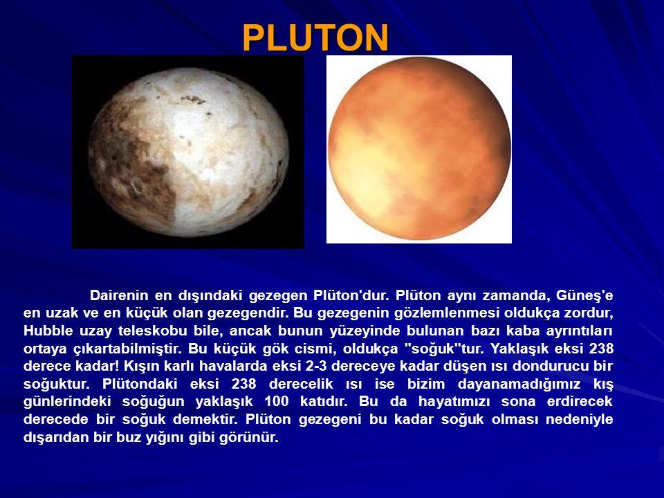 PLUTON Dairenin en dışındaki gezegen Plüton'dur. Plüton aynı zamanda, Güneş'e en uzak ve en küçük olan gezegendir. Bu gezegenin gözlemlenmesi oldukça