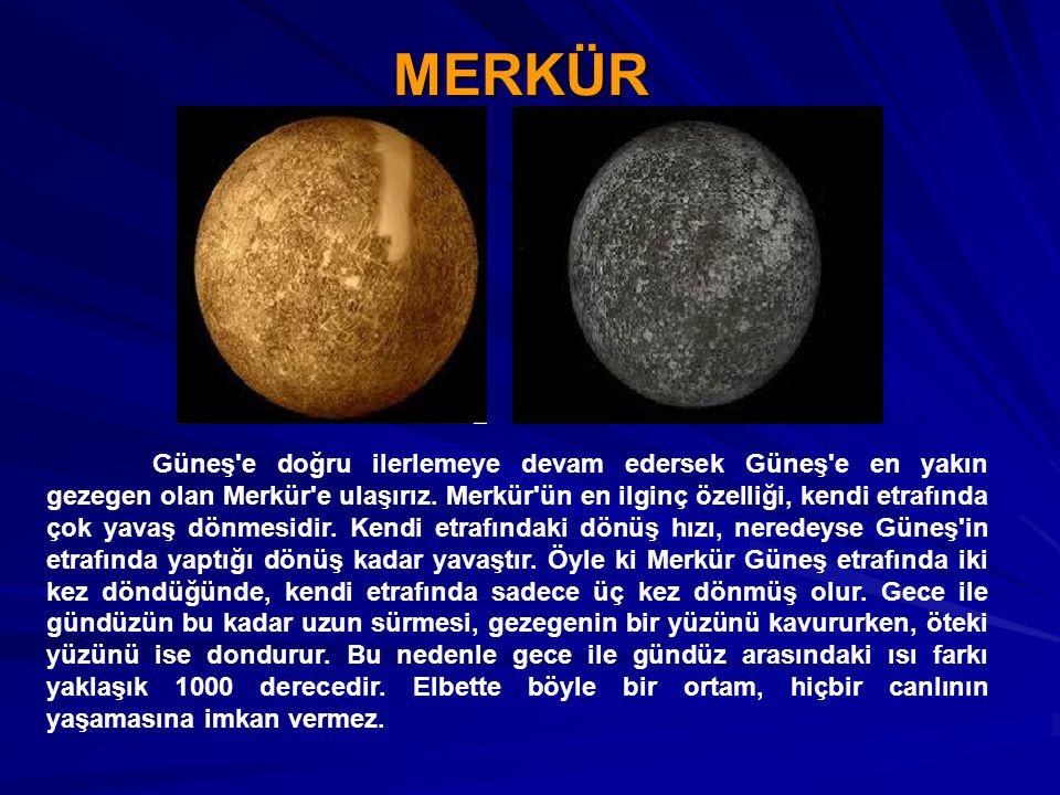 MERKÜR Güneş'e doğru ilerlemeye devam edersek Güneş'e en yakın gezegen olan Merkür'e ulaşırız. Merkür'ün en ilginç özelliği, kendi etrafında çok yavaş