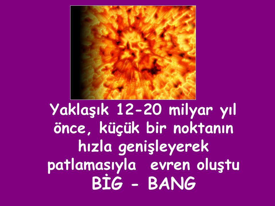 Yaklaşık 12-20 milyar yıl önce, küçük bir noktanın hızla genişleyerek patlamasıyla evren oluştu BİG - BANG