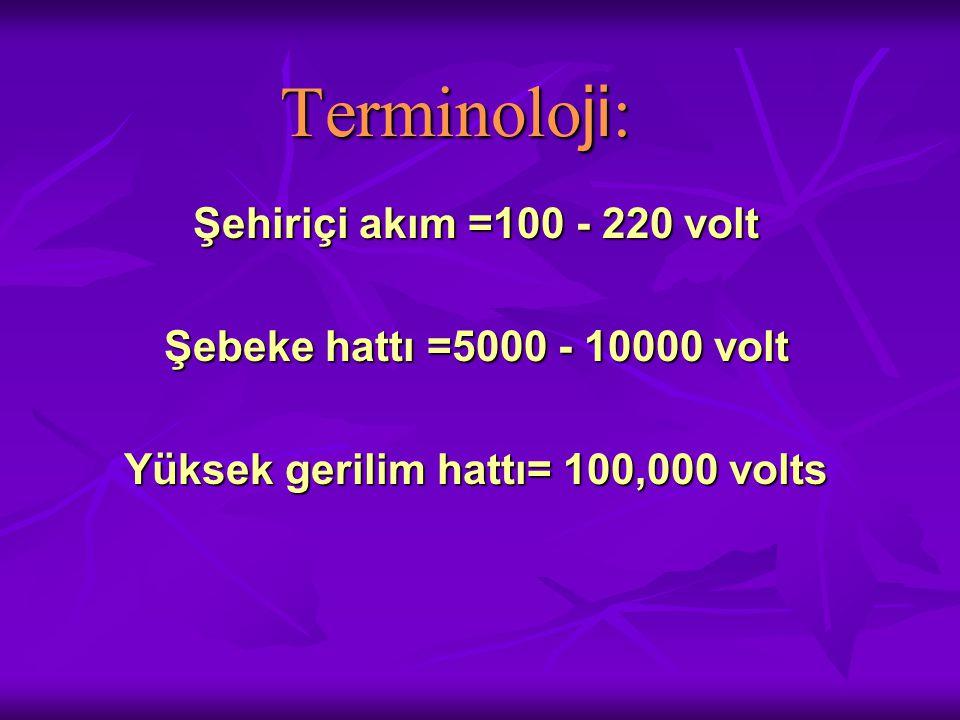 Terminolo ji : Şehiriçi akım =100 - 220 volt Şebeke hattı =5000 - 10000 volt Yüksek gerilim hattı= 100,000 volts