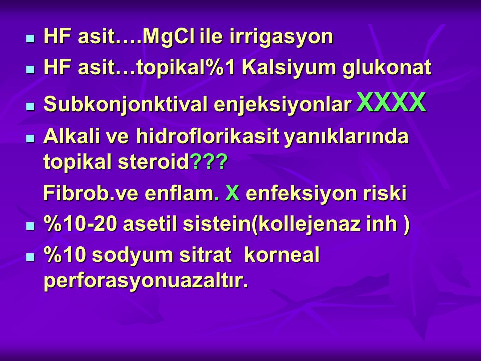 HF asit….MgCl ile irrigasyon HF asit….MgCl ile irrigasyon HF asit…topikal%1 Kalsiyum glukonat HF asit…topikal%1 Kalsiyum glukonat Subkonjonktival enjeksiyonlar XXXX Subkonjonktival enjeksiyonlar XXXX Alkali ve hidroflorikasit yanıklarında topikal steroid??.