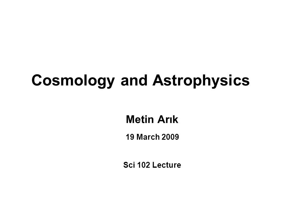 Cosmology and Astrophysics Metin Arık 19 March 2009 Sci 102 Lecture