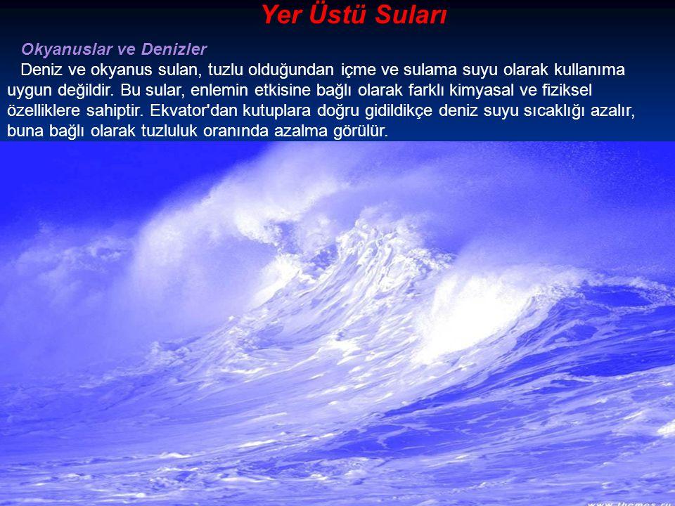 Yer Üstü Suları Okyanuslar ve Denizler Deniz ve okyanus sulan, tuzlu olduğundan içme ve sulama suyu olarak kullanıma uygun değildir.