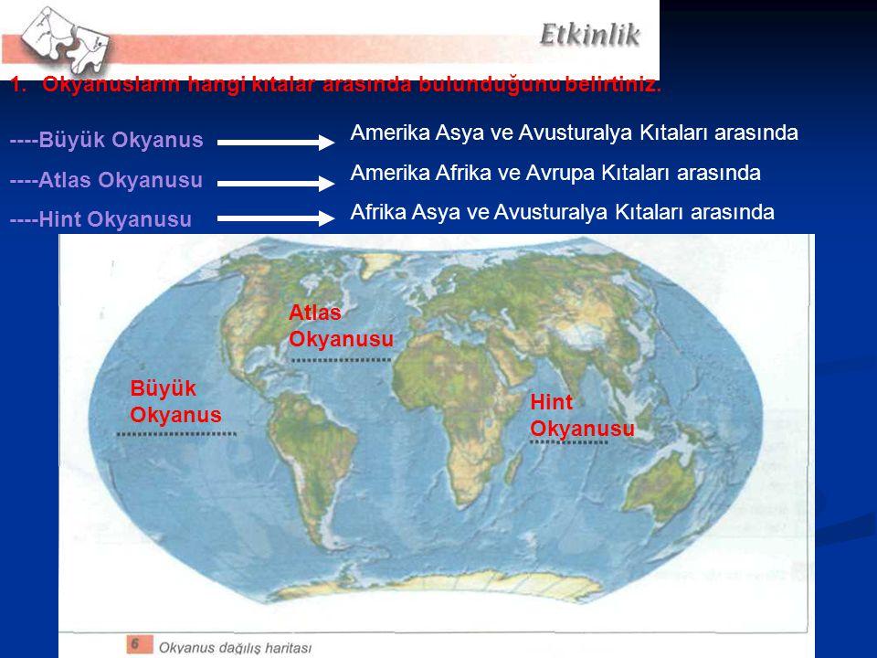 ----Büyük Okyanus ----Atlas Okyanusu ----Hint Okyanusu 1.Okyanusların hangi kıtalar arasında bulunduğunu belirtiniz. Amerika Asya ve Avusturalya Kıtal