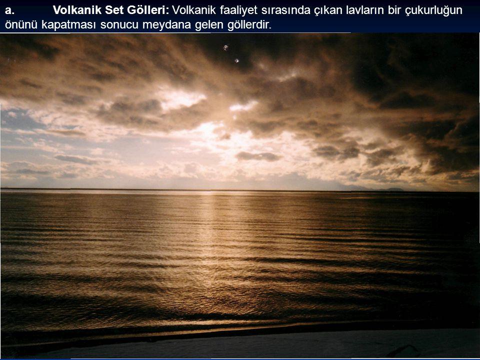 a.Volkanik Set Gölleri: Volkanik faaliyet sırasında çıkan lavların bir çukurluğun önünü kapatması sonucu meydana gelen göllerdir.