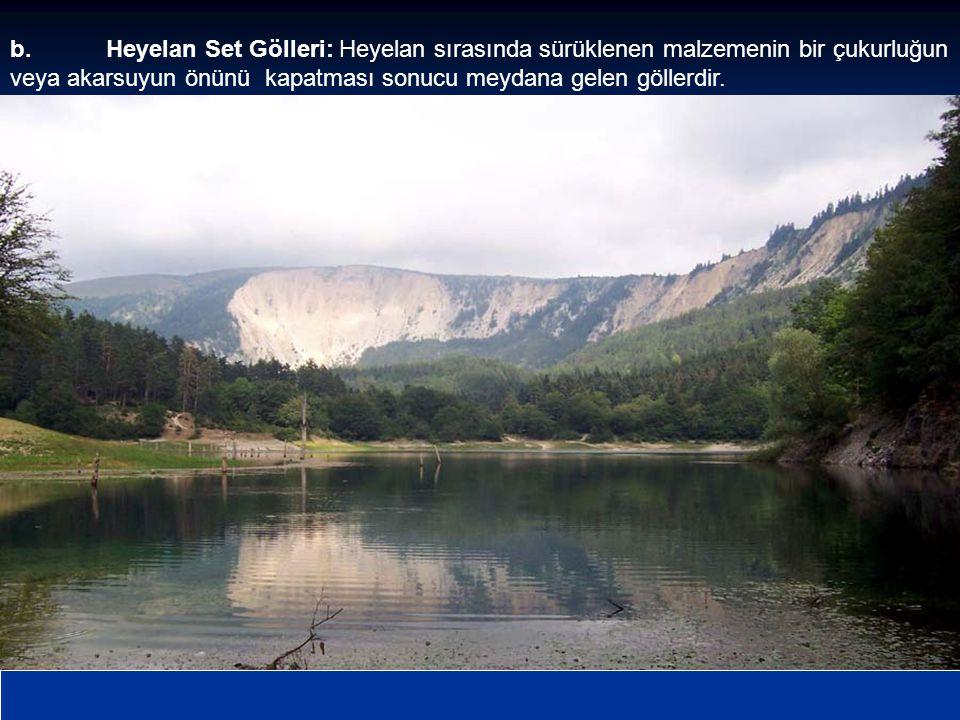 b.Heyelan Set Gölleri: Heyelan sırasında sürüklenen malzemenin bir çukurluğun veya akarsuyun önünü kapatması sonucu meydana gelen göllerdir.