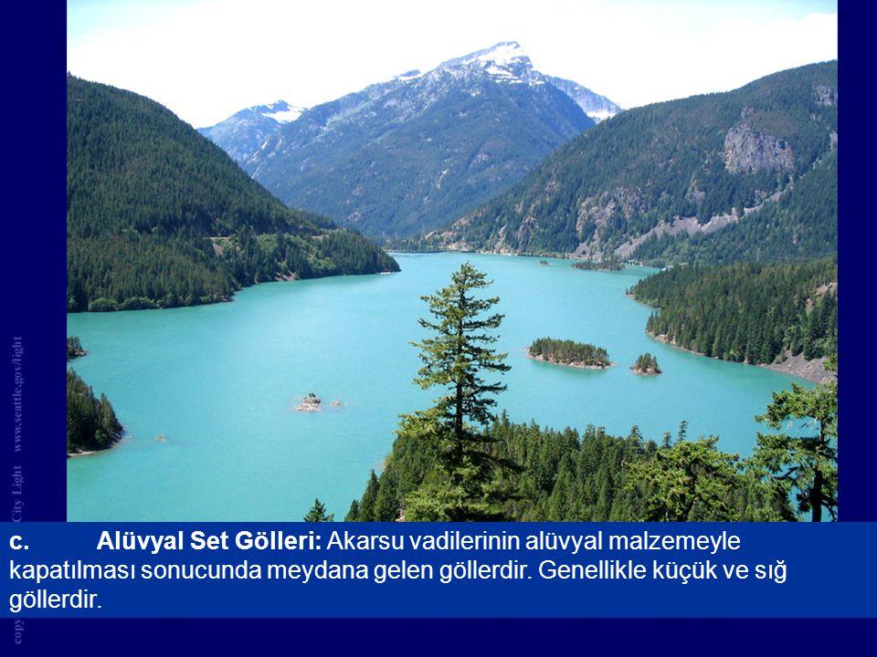 c.Alüvyal Set Gölleri: Akarsu vadilerinin alüvyal malzemeyle kapatılması sonucunda meydana gelen göllerdir. Genellikle küçük ve sığ göllerdir.