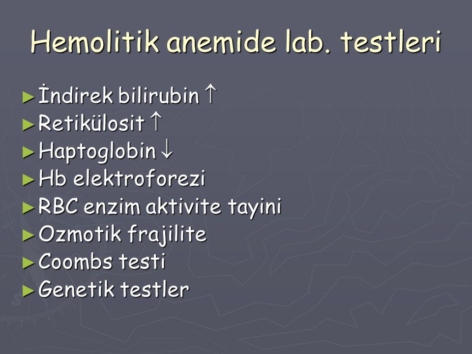 Hemolitik anemide lab. testleri ► İndirek bilirubin  ► Retikülosit  ► Haptoglobin  ► Hb elektroforezi ► RBC enzim aktivite tayini ► Ozmotik frajili