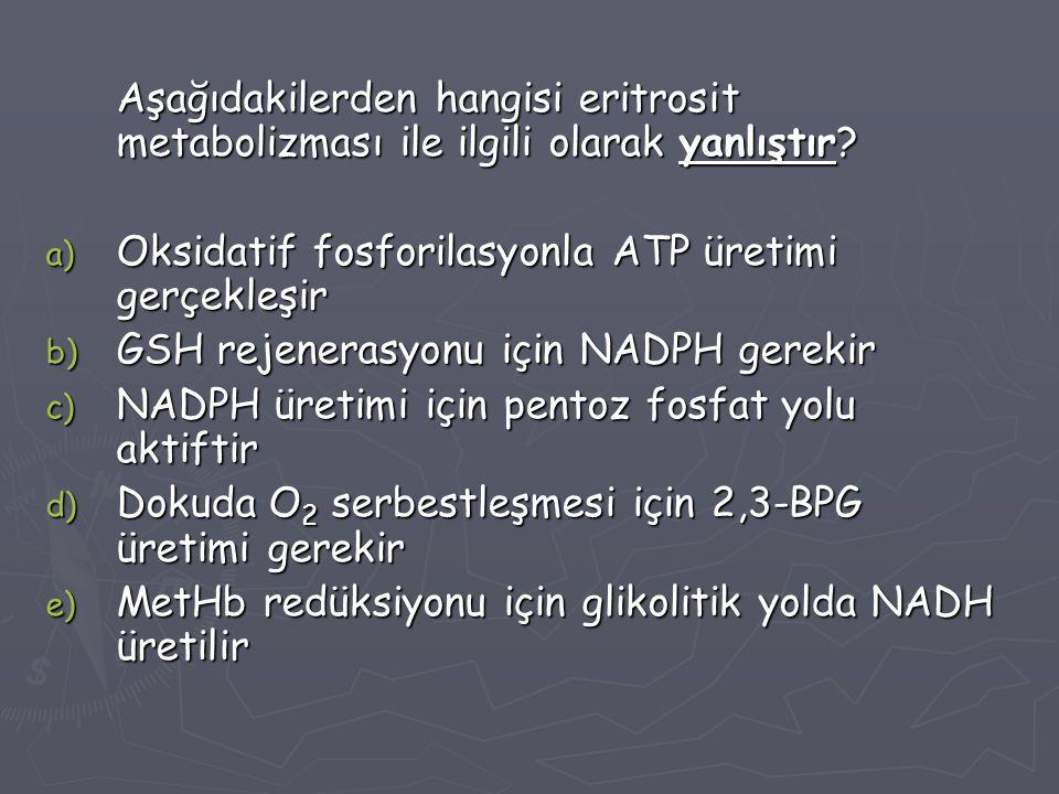 Aşağıdakilerden hangisi eritrosit metabolizması ile ilgili olarak yanlıştır? a) Oksidatif fosforilasyonla ATP üretimi gerçekleşir b) GSH rejenerasyonu